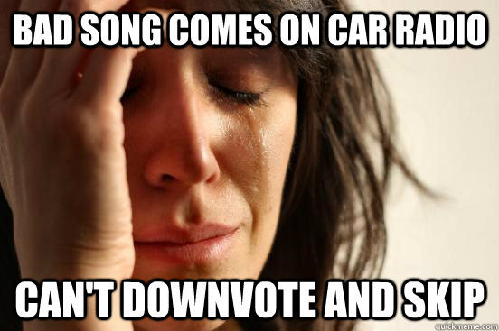 bad Song comes on car radio can't downvote and skip - bad Song comes on car radio can't downvote and skip  First World Problems