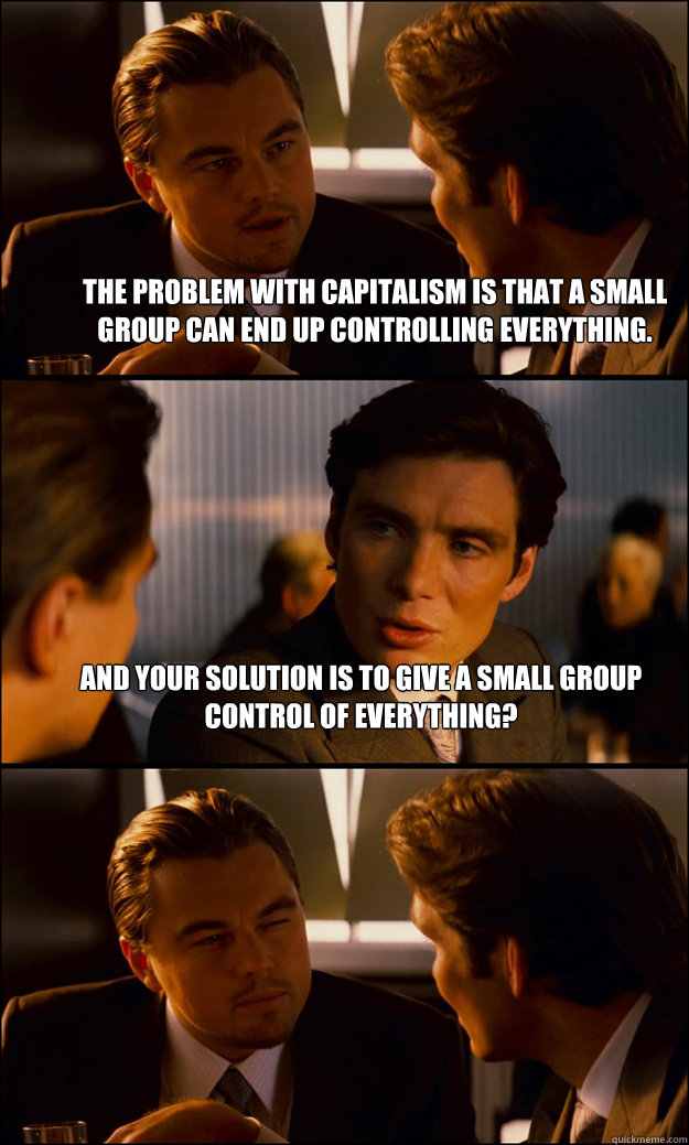 The problem with capitalism is that a small group can end up controlling everything. And your solution is to give a small group control of everything?  - The problem with capitalism is that a small group can end up controlling everything. And your solution is to give a small group control of everything?   Inception