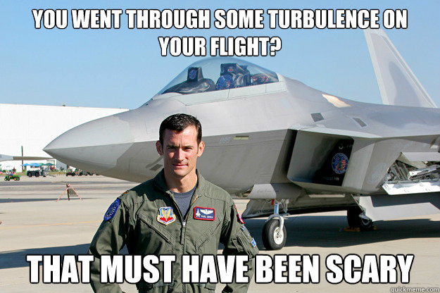 You went through some turbulence on your flight? That must have been scary  Unimpressed F-22 Pilot