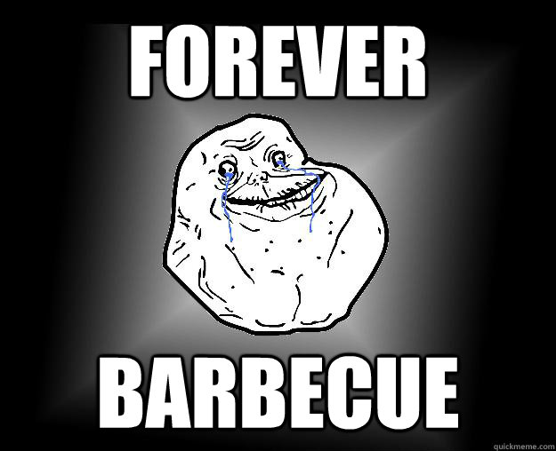 Forever barbecue - Forever barbecue  Forever Alone Google