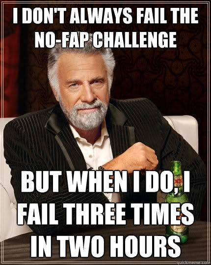 I don't always fail the no-fap challenge But when I do, I fail three times in two hours - I don't always fail the no-fap challenge But when I do, I fail three times in two hours  The Most Interesting Man In The World
