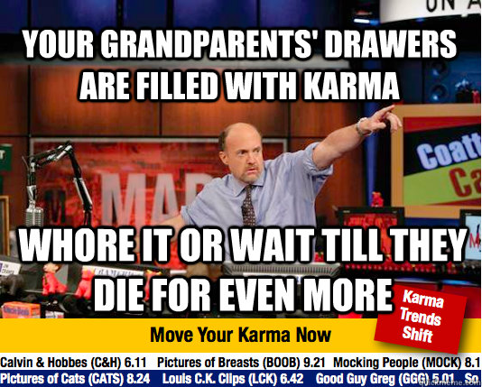 your grandparents' drawers are filled with karma whore it or wait till they die for even more  Mad Karma with Jim Cramer