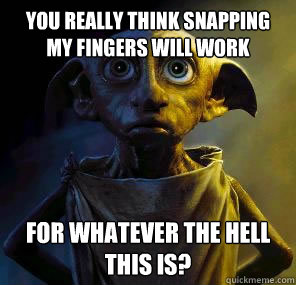 You really think snapping my fingers will work for whatever the hell this is?  Disgruntled House-elf Dobby