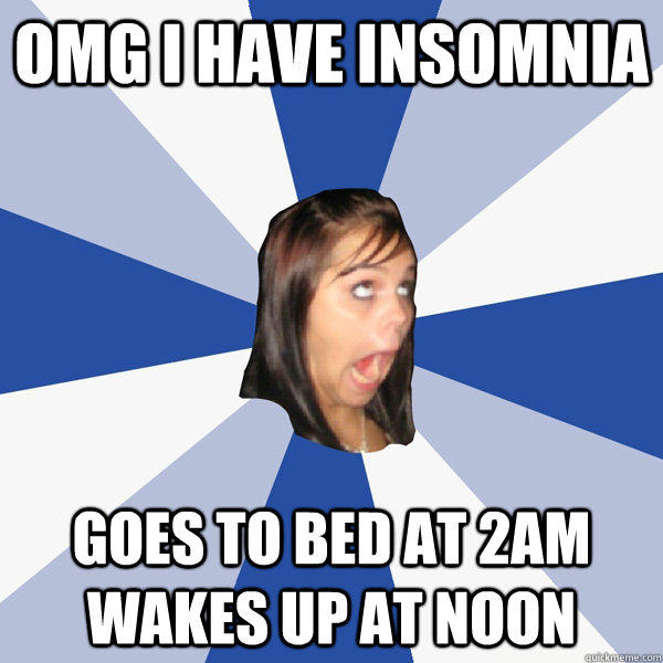OMG I have insomnia goes to bed at 2am wakes up at noon - OMG I have insomnia goes to bed at 2am wakes up at noon  Annoying Facebook Girl