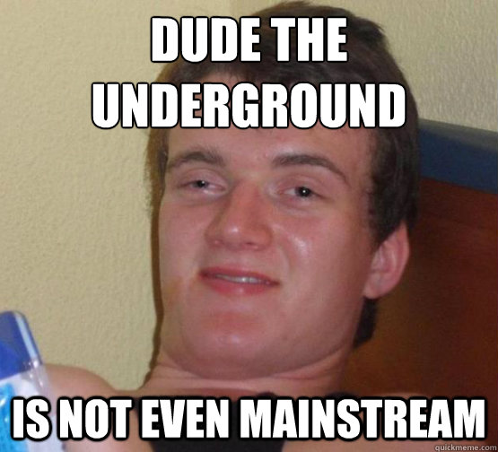 dude the underground is not even mainstream