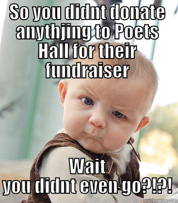 What people will say when they find out you didnt go to the fundraiser for Poets Hall on Wednesday November 27th at 8pm  - SO YOU DIDNT DONATE ANYTHJING TO POETS HALL FOR THEIR FUNDRAISER WAIT YOU DIDNT EVEN GO?!?! skeptical baby