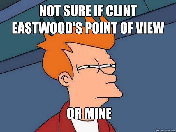 Not sure if clint eastwood's point of view or mine - Not sure if clint eastwood's point of view or mine  Futurama Fry