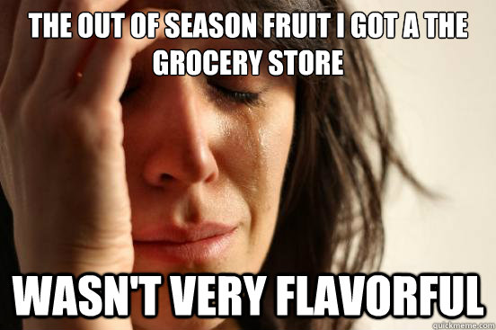The out of season fruit I got a the grocery store wasn't very flavorful - The out of season fruit I got a the grocery store wasn't very flavorful  First World Problems