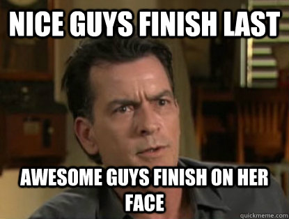 Nice guys finish last Awesome guys finish on her face  Charlie sheen