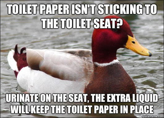 Toilet paper isn't sticking to the toilet seat? Urinate on the seat, the extra liquid will keep the toilet paper in place - Toilet paper isn't sticking to the toilet seat? Urinate on the seat, the extra liquid will keep the toilet paper in place  Malicious Advice Mallard