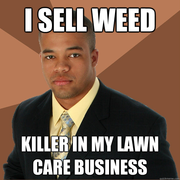 I sell weed killer in my lawn care business - I sell weed killer in my lawn care business  Successful Black Man