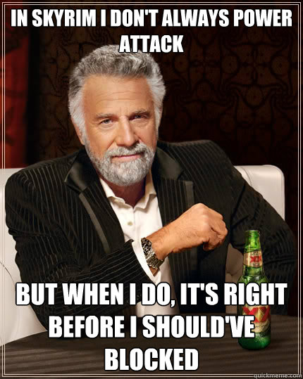 In skyrim i don't always power attack But when i do, it's right before i should've blocked - In skyrim i don't always power attack But when i do, it's right before i should've blocked  The Most Interesting Man In The World