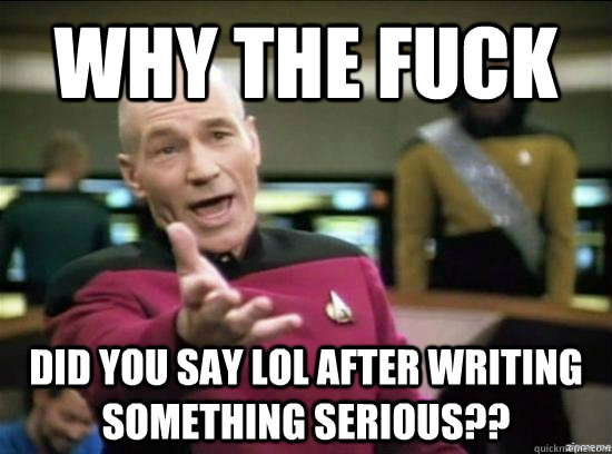 Why the fuck did you say lol after writing something serious?? - Why the fuck did you say lol after writing something serious??  Annoyed Picard HD