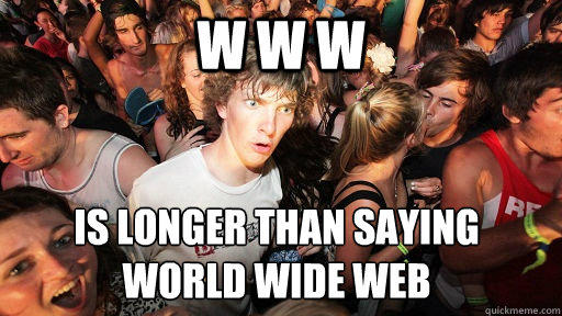 w w w is longer than saying  world wide web - w w w is longer than saying  world wide web  Sudden Clarity Clarence