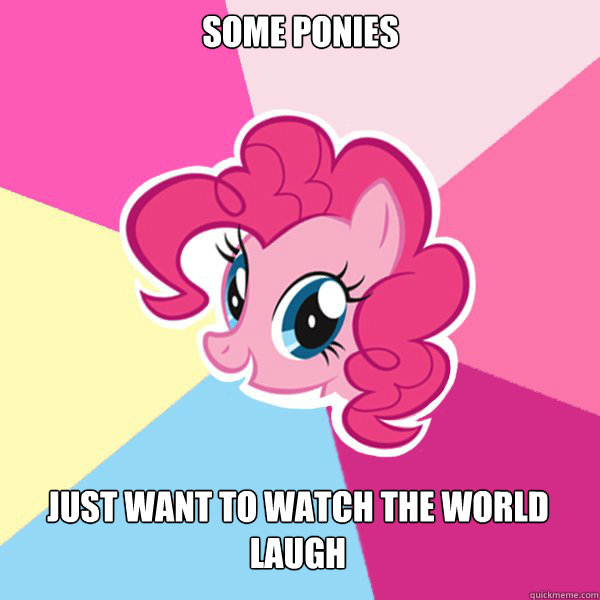 Some Ponies  Just want to watch the world laugh  Pinkie Pie