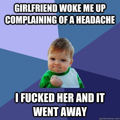 girlfriend woke me up complaining of a headache i fucked her and it went away - girlfriend woke me up complaining of a headache i fucked her and it went away  Success Kid