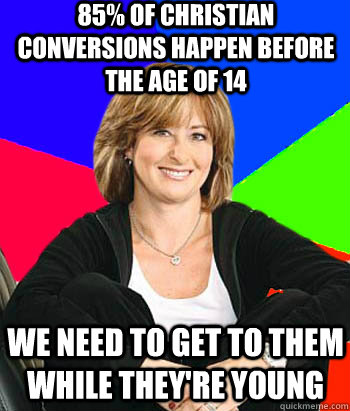85% of Christian conversions happen before the age of 14 We need to get to them while they're young - 85% of Christian conversions happen before the age of 14 We need to get to them while they're young  Sheltering Suburban Mom