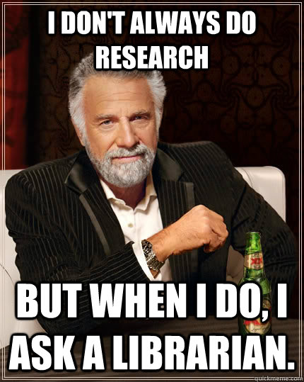 I don't always do research but when I do, I ask a Librarian. - I don't always do research but when I do, I ask a Librarian.  The Most Interesting Man In The World