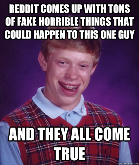 Reddit comes up with tons of fake horrible things that could happen to this one guy And they all come true - Reddit comes up with tons of fake horrible things that could happen to this one guy And they all come true  Bad Luck Brian