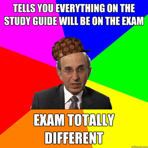 tells you everything on the study guide will be on the exam exam totally different  - tells you everything on the study guide will be on the exam exam totally different   Scumbag Teacher