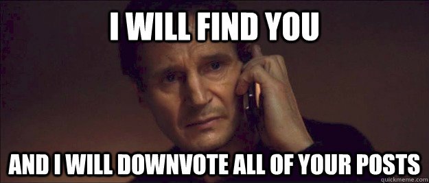I will find you and i will downvote all of your posts