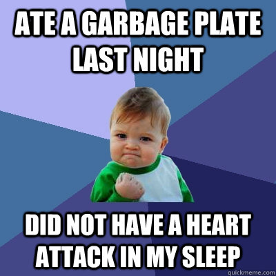 Ate a garbage plate last night Did not have a heart attack in my sleep - Ate a garbage plate last night Did not have a heart attack in my sleep  Success Kid
