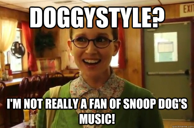 Doggystyle? I'm not really a fan of Snoop Dog's music! - Doggystyle? I'm not really a fan of Snoop Dog's music!  Sexually Oblivious Female