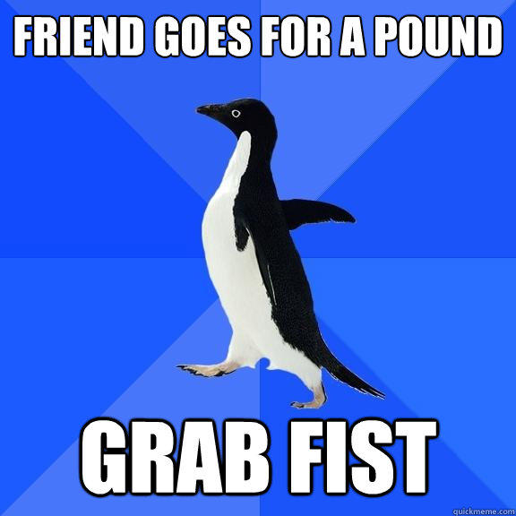 Friend Goes for a pound Grab fist - Friend Goes for a pound Grab fist  Socially Awkward Penguin