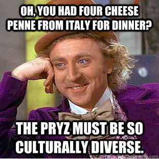 Oh, you had four cheese penne from Italy for dinner? The Pryz must be so culturally diverse.   Condescending Wonka