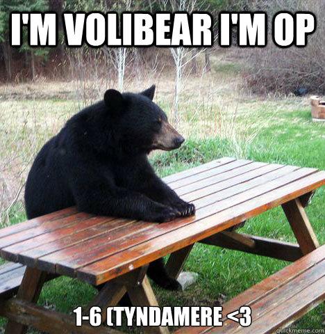 I'm Volibear I'm OP 1-6 (Tyndamere <3 - I'm Volibear I'm OP 1-6 (Tyndamere <3  waiting bear