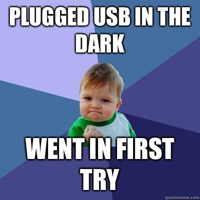 Plugged USB in the dark Went in first try - Plugged USB in the dark Went in first try  Success Kid