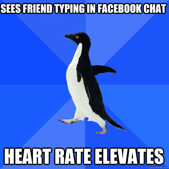sees friend typing in facebook chat heart rate elevates - sees friend typing in facebook chat heart rate elevates  Socially Awkward Penguin