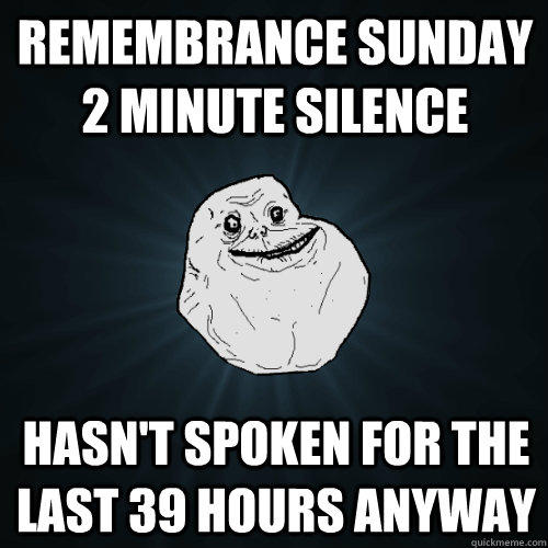 Remembrance Sunday 2 Minute Silence Hasn't spoken for the last 39 hours anyway - Remembrance Sunday 2 Minute Silence Hasn't spoken for the last 39 hours anyway  Forever Alone