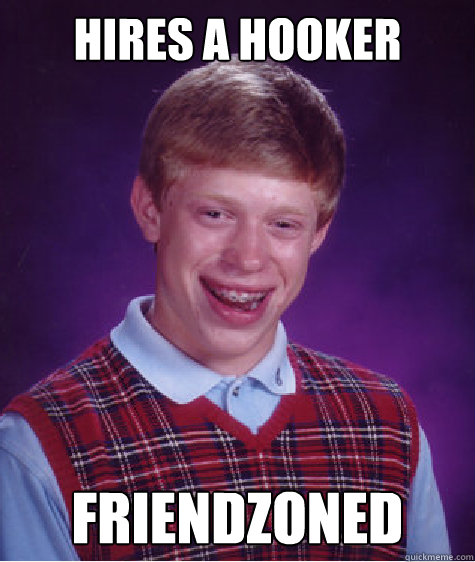 hires a hooker friendzoned - hires a hooker friendzoned  Bad Luck Brian