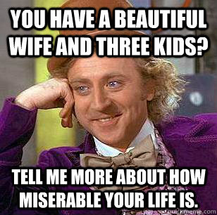 you have a beautiful wife and three kids? tell me more about how miserable your life is. - you have a beautiful wife and three kids? tell me more about how miserable your life is.  Condescending Wonka