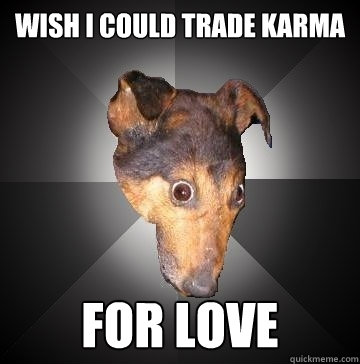 WISH I COULD TRADE KARMA FOR LOVE - WISH I COULD TRADE KARMA FOR LOVE  Depression Dog
