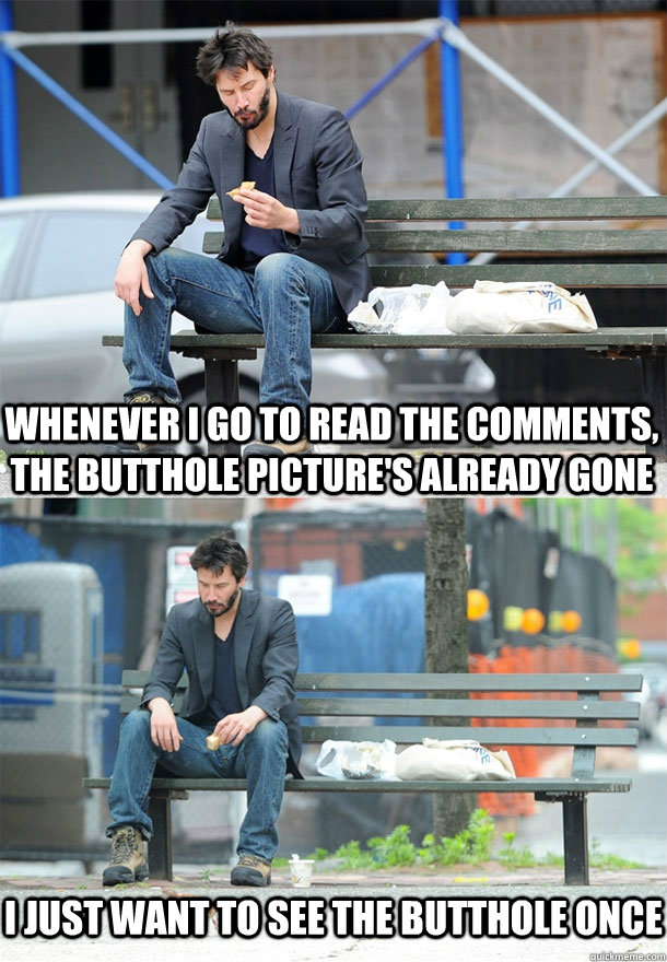 whenever I go to read the comments, the butthole picture's already gone I just want to see the butthole once - whenever I go to read the comments, the butthole picture's already gone I just want to see the butthole once  Sad Keanu