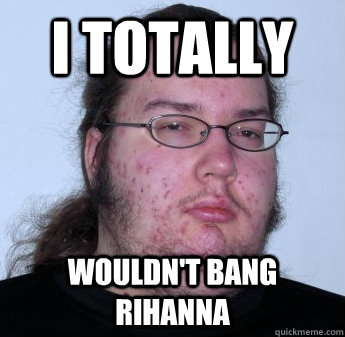 I totally wouldn't bang Rihanna