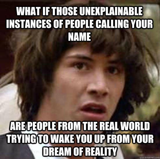 what if those unexplainable instances of people calling your name are people from the real world trying to wake you up from your dream of reality - what if those unexplainable instances of people calling your name are people from the real world trying to wake you up from your dream of reality  conspiracy keanu