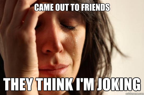 Came out to friends They think I'm joking - Came out to friends They think I'm joking  First World Problems