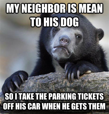 MY NEIGHBOR IS MEAN TO HIS DOG  SO I TAKE THE PARKING TICKETS OFF HIS CAR WHEN HE GETS THEM - MY NEIGHBOR IS MEAN TO HIS DOG  SO I TAKE THE PARKING TICKETS OFF HIS CAR WHEN HE GETS THEM  Confession Bear