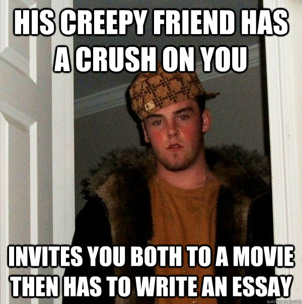 HIS CREEPY FRIEND HAS A CRUSH ON YOU INVITES YOU BOTH TO A MOVIE THEN HAS TO WRITE AN ESSAY - HIS CREEPY FRIEND HAS A CRUSH ON YOU INVITES YOU BOTH TO A MOVIE THEN HAS TO WRITE AN ESSAY  Scumbag Steve