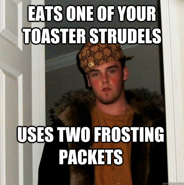 eats one of your toaster strudels  uses two frosting packets  - eats one of your toaster strudels  uses two frosting packets   Scumbag Steve