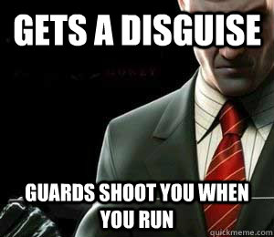 GETS A DISGUISE Guards shoot you when you run