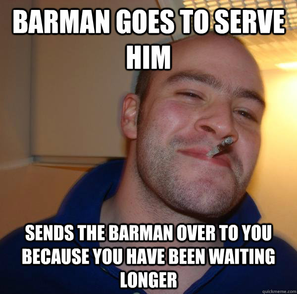 Barman goes to serve him Sends the barman over to you because you have been waiting longer