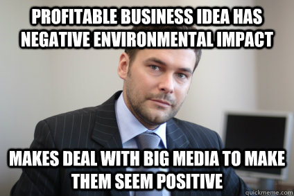 Profitable business idea has negative environmental impact Makes deal with big media to make them seem positive - Profitable business idea has negative environmental impact Makes deal with big media to make them seem positive  Misc