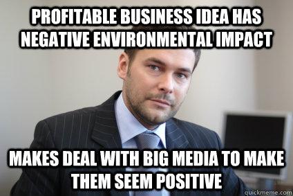 Profitable business idea has negative environmental impact Makes deal with big media to make them seem positive - Profitable business idea has negative environmental impact Makes deal with big media to make them seem positive  Misc