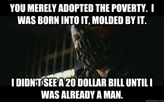 You merely adopted the poverty.  I was born into it, molded by it. I didn't see a 20 dollar bill until I was already a man.  Badass Bane