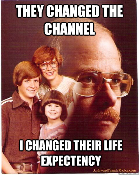 they changed the channel I changed their life expectency - they changed the channel I changed their life expectency  Vengeance Dad