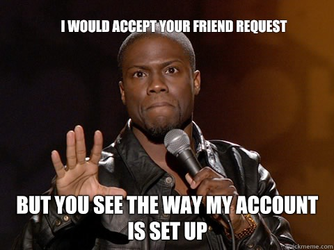 I would accept your friend request   But you see the way my account is set up